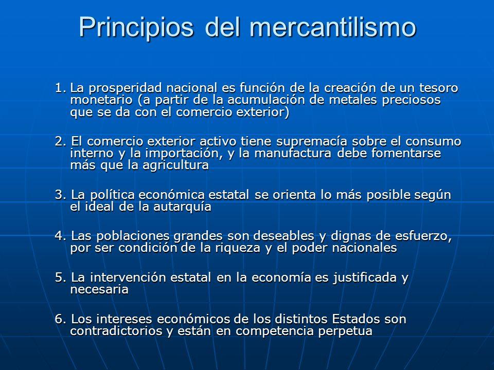 Principios del mercantilismo 1.La prosperidad nacional es función de la creación de un tesoro monetario (a partir de la acumulación de metales precios