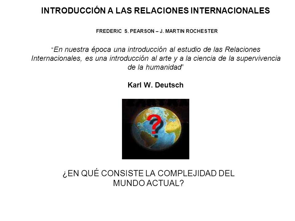 INTRODUCCIÓN A LAS RELACIONES INTERNACIONALES FREDERIC S. PEARSON – J. MARTIN ROCHESTER En nuestra época una introducción al estudio de las Relaciones