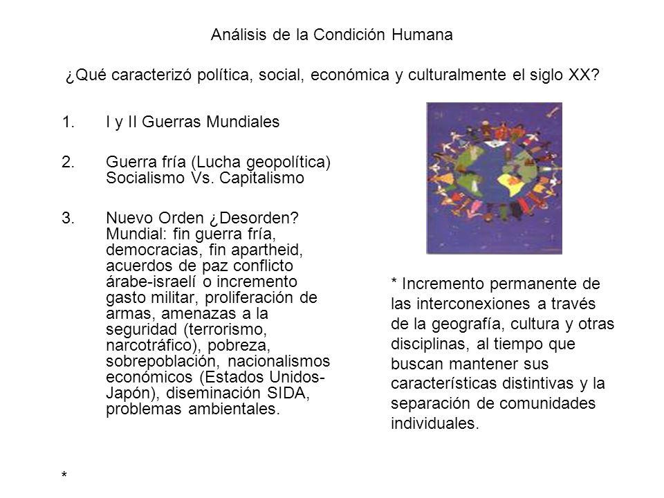 Análisis de la Condición Humana ¿Qué caracterizó política, social, económica y culturalmente el siglo XX? 1.I y II Guerras Mundiales 2.Guerra fría (Lu