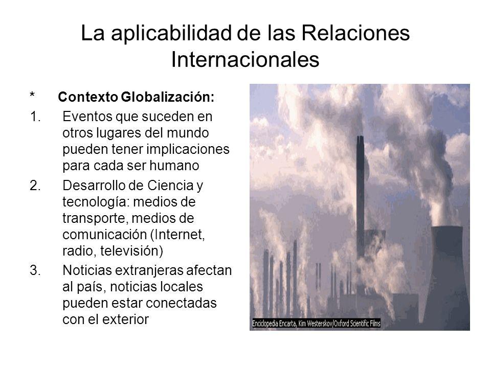 La aplicabilidad de las Relaciones Internacionales * Contexto Globalización: 1.Eventos que suceden en otros lugares del mundo pueden tener implicacion