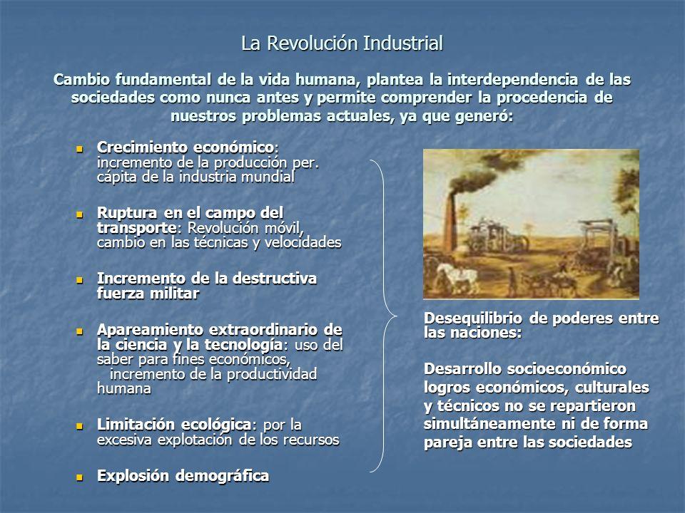 La Revolución Industrial Cambio fundamental de la vida humana, plantea la interdependencia de las sociedades como nunca antes y permite comprender la