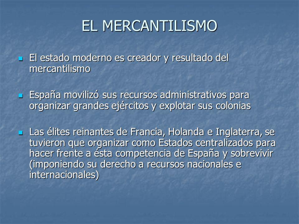 EL MERCANTILISMO El estado moderno es creador y resultado del mercantilismo El estado moderno es creador y resultado del mercantilismo España movilizó