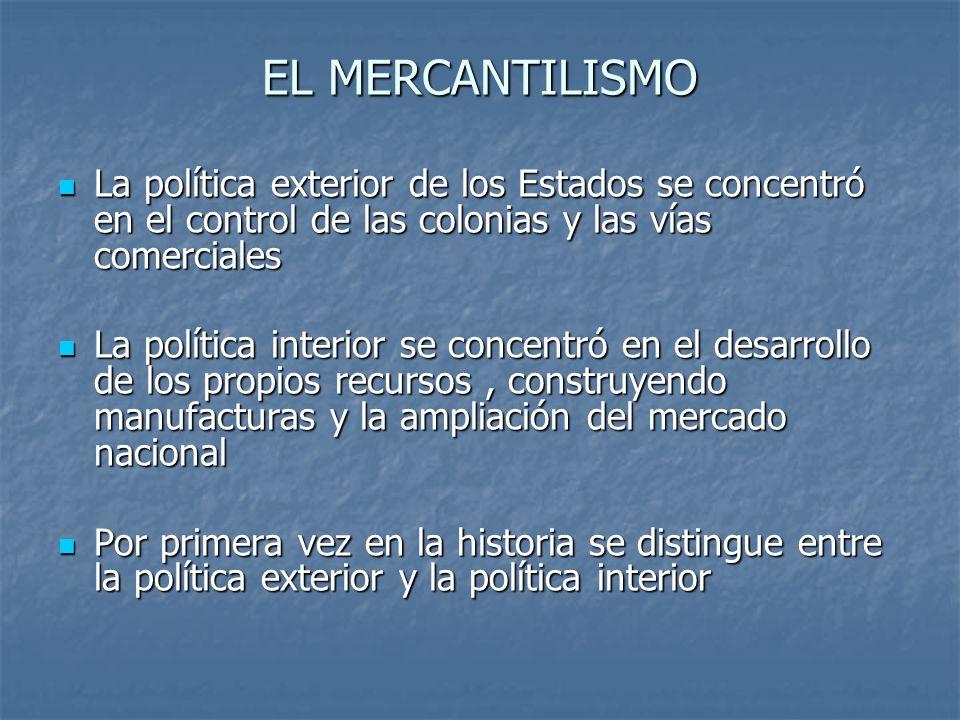 EL MERCANTILISMO La política exterior de los Estados se concentró en el control de las colonias y las vías comerciales La política exterior de los Est