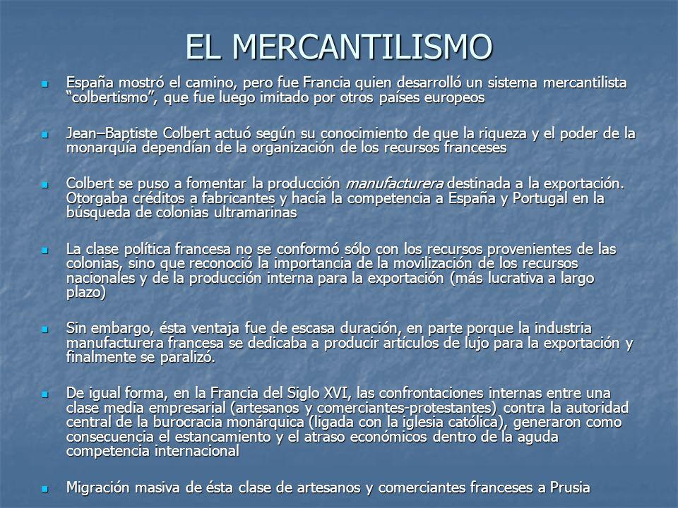 EL MERCANTILISMO España mostró el camino, pero fue Francia quien desarrolló un sistema mercantilista colbertismo, que fue luego imitado por otros país