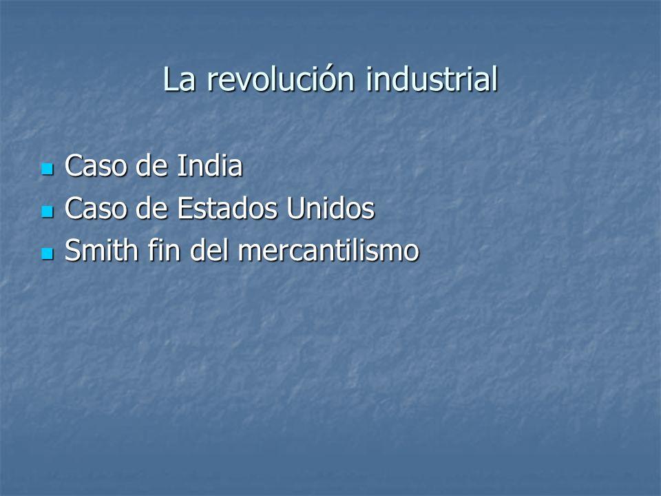 La revolución industrial Caso de India Caso de India Caso de Estados Unidos Caso de Estados Unidos Smith fin del mercantilismo Smith fin del mercantil