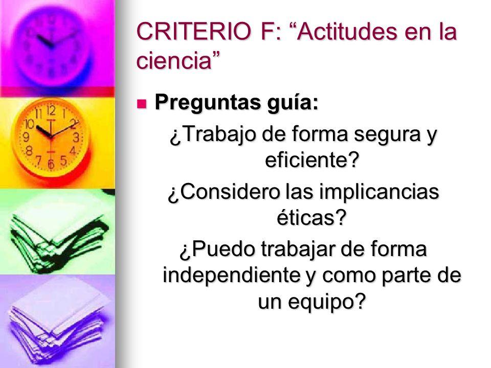 CRITERIO F: Actitudes en la ciencia Preguntas guía: Preguntas guía: ¿Trabajo de forma segura y eficiente? ¿Considero las implicancias éticas? ¿Puedo t