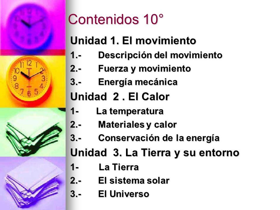 Contenidos 10° Unidad 1. El movimiento 1.-Descripción del movimiento 2.-Fuerza y movimiento 3.-Energía mecánica Unidad 2. El Calor 1- La temperatura 2