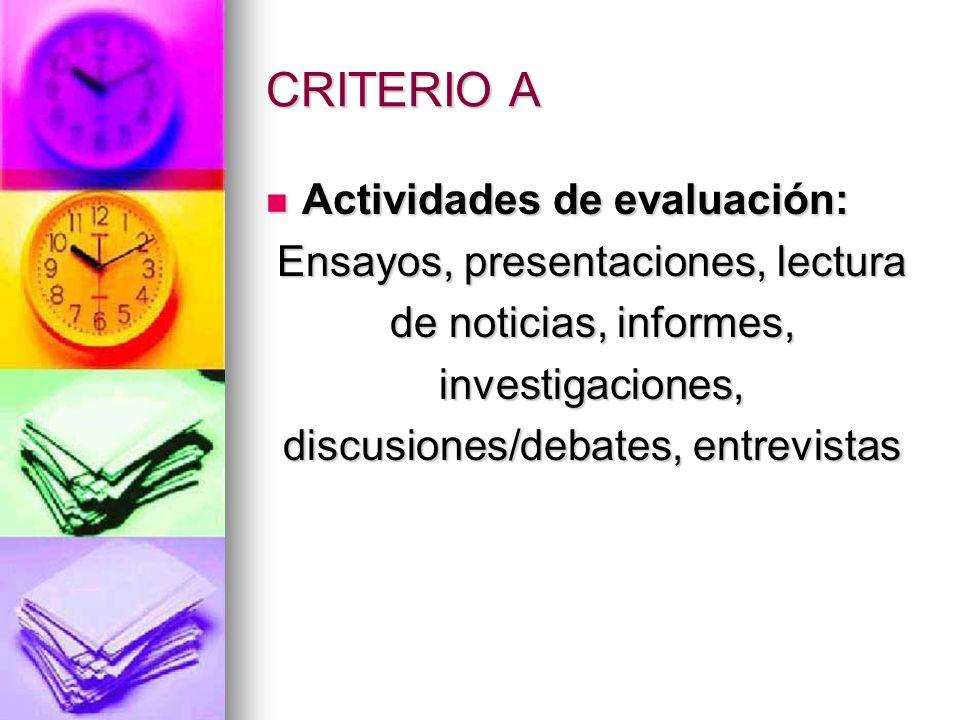 CRITERIO A Actividades de evaluación: Actividades de evaluación: Ensayos, presentaciones, lectura de noticias, informes, investigaciones, discusiones/