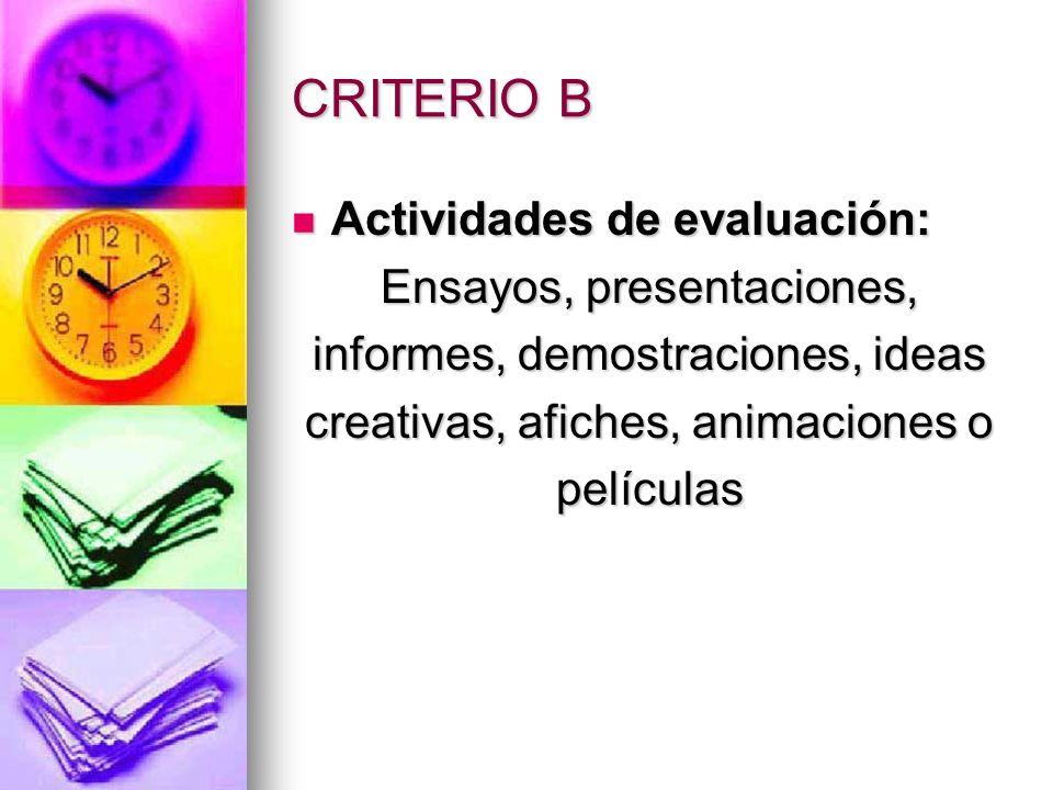 CRITERIO B Actividades de evaluación: Actividades de evaluación: Ensayos, presentaciones, informes, demostraciones, ideas creativas, afiches, animacio