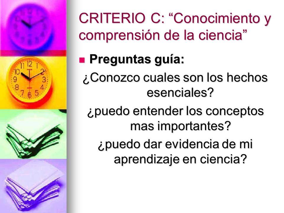 CRITERIO C: Conocimiento y comprensión de la ciencia Preguntas guía: Preguntas guía: ¿Conozco cuales son los hechos esenciales? ¿puedo entender los co