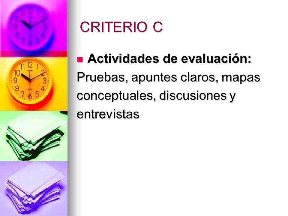CRITERIO C Actividades de evaluación: Actividades de evaluación: Pruebas, apuntes claros, mapas conceptuales, discusiones y entrevistas