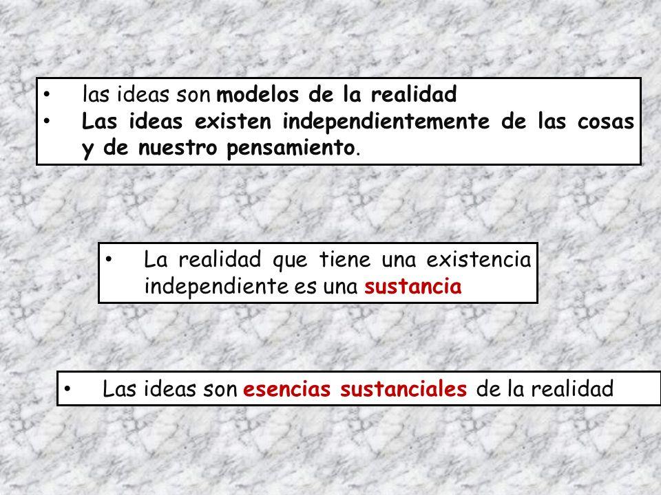 las ideas son modelos de la realidad Las ideas existen independientemente de las cosas y de nuestro pensamiento. La realidad que tiene una existencia