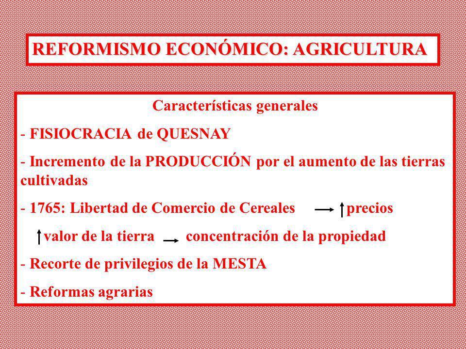 REFORMISMO ECONÓMICO: AGRICULTURA Características generales - FISIOCRACIA de QUESNAY - Incremento de la PRODUCCIÓN por el aumento de las tierras culti