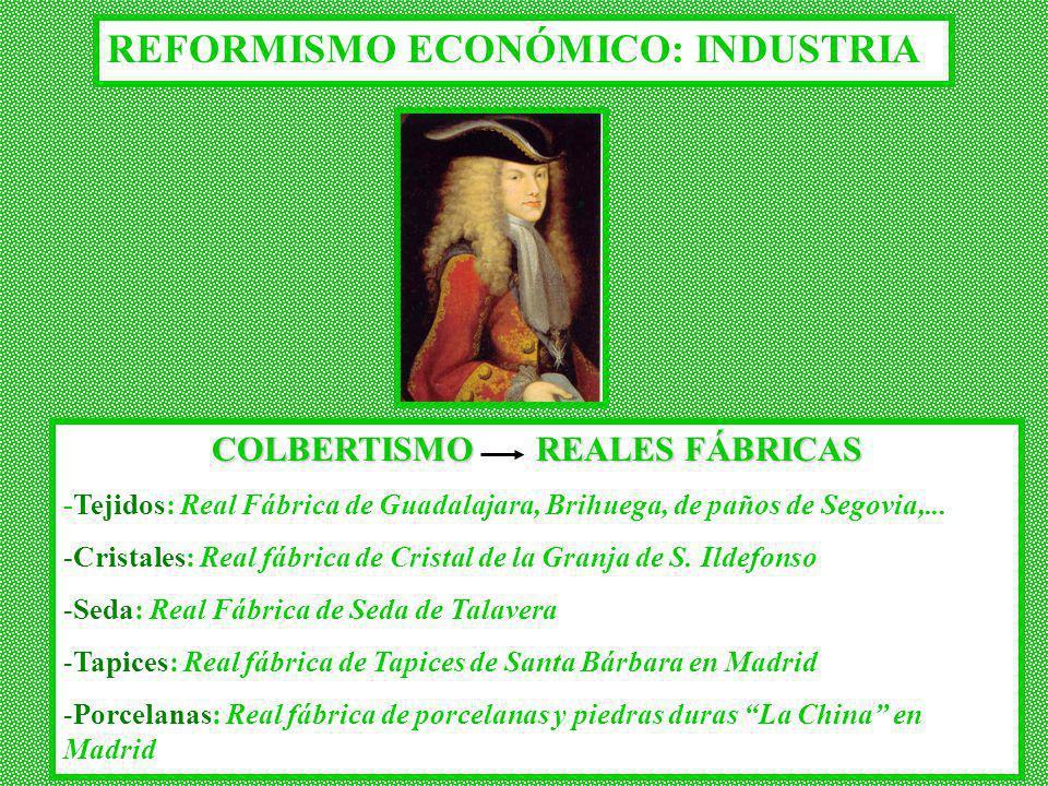 REFORMISMO ECONÓMICO: INDUSTRIA COLBERTISMO REALES FÁBRICAS -Tejidos: Real Fábrica de Guadalajara, Brihuega, de paños de Segovia,... -Cristales: Real