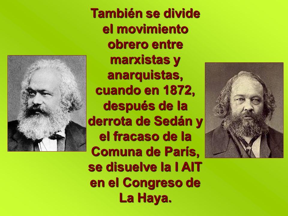También se divide el movimiento obrero entre marxistas y anarquistas, cuando en 1872, después de la derrota de Sedán y el fracaso de la Comuna de Parí