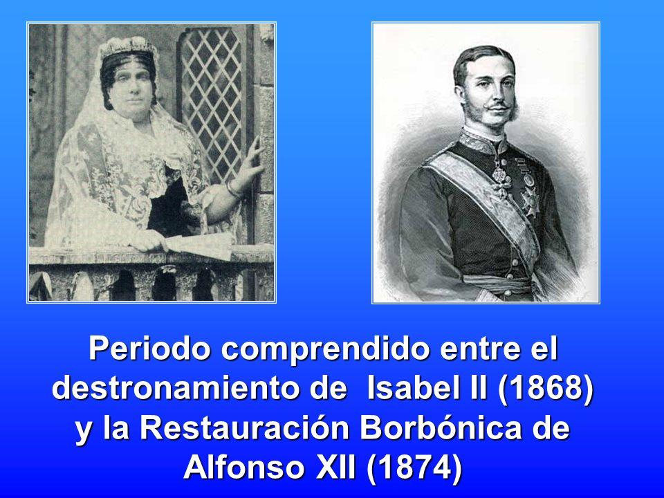 Periodo comprendido entre el destronamiento de Isabel II (1868) y la Restauración Borbónica de Alfonso XII (1874)