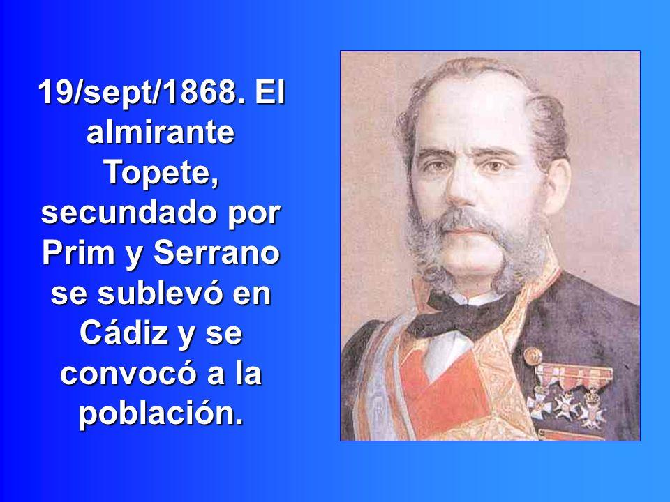 19/sept/1868. El almirante Topete, secundado por Prim y Serrano se sublevó en Cádiz y se convocó a la población.