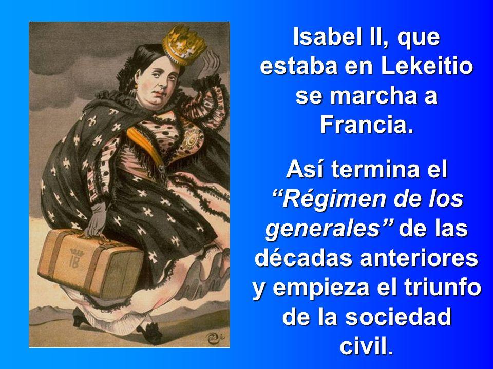 Isabel II, que estaba en Lekeitio se marcha a Francia. Así termina el Régimen de los generales de las décadas anteriores y empieza el triunfo de la so