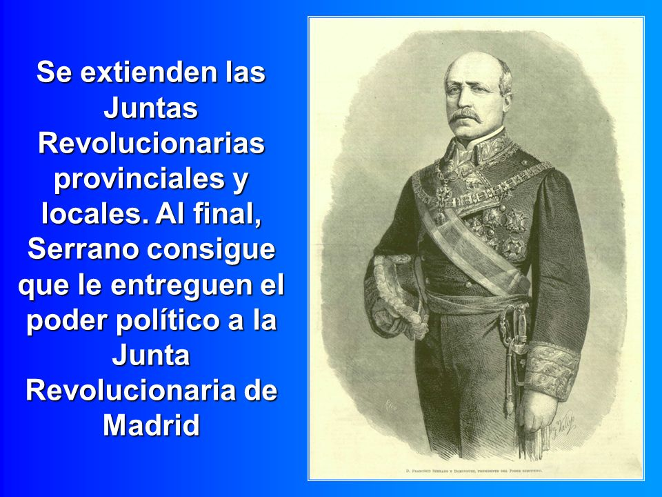 Se extienden las Juntas Revolucionarias provinciales y locales. Al final, Serrano consigue que le entreguen el poder político a la Junta Revolucionari