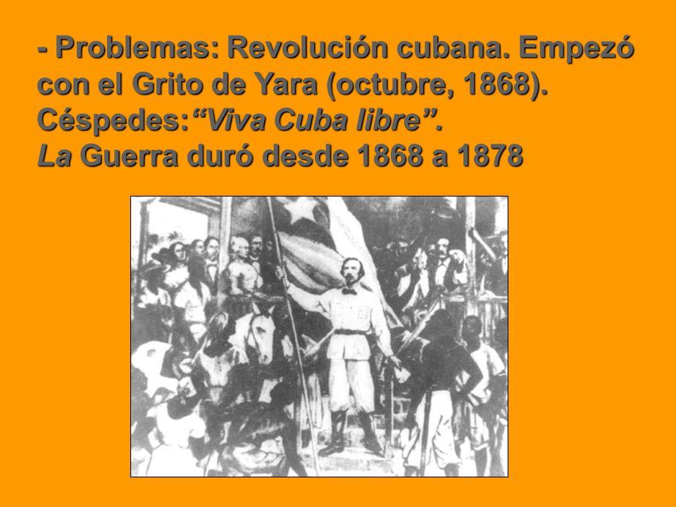 - Problemas: Revolución cubana. Empezó con el Grito de Yara (octubre, 1868). Céspedes:Viva Cuba libre. La Guerra duró desde 1868 a 1878
