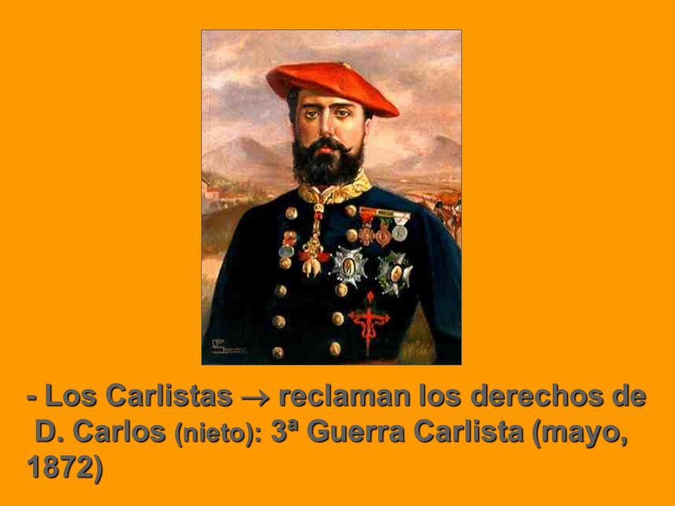 - Los Carlistas reclaman los derechos de D. Carlos (nieto): 3ª Guerra Carlista (mayo, 1872) D. Carlos (nieto): 3ª Guerra Carlista (mayo, 1872)
