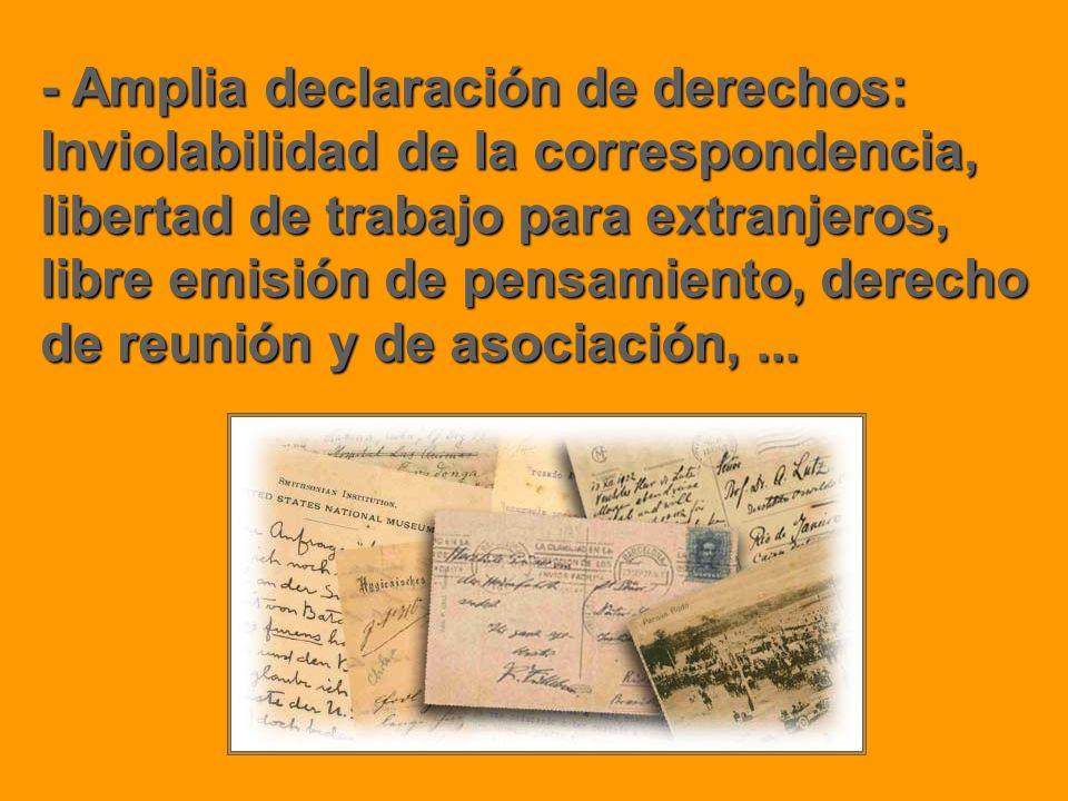 - Amplia declaración de derechos: Inviolabilidad de la correspondencia, libertad de trabajo para extranjeros, libre emisión de pensamiento, derecho de