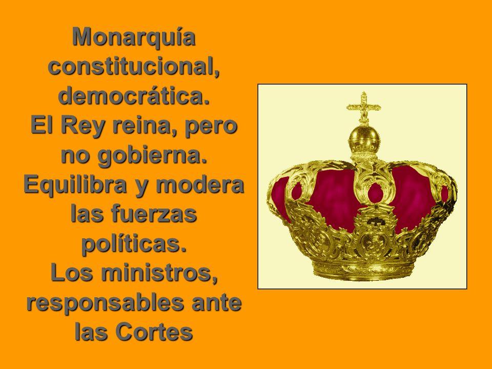 Monarquía constitucional, democrática. El Rey reina, pero no gobierna. Equilibra y modera las fuerzas políticas. Los ministros, responsables ante las
