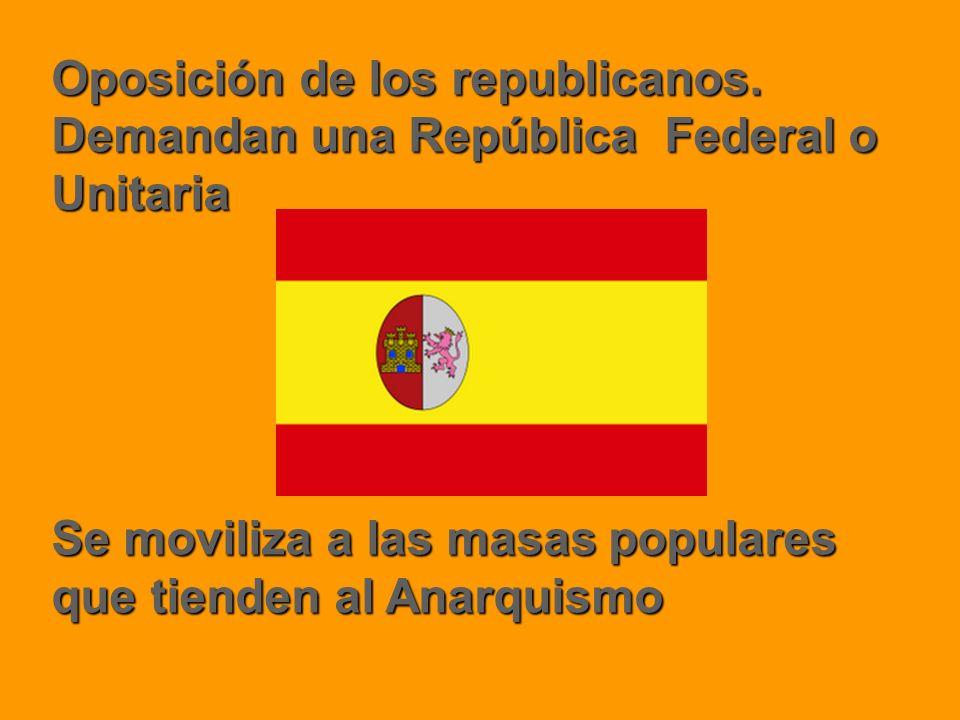 Oposición de los republicanos. Demandan una República Federal o Unitaria Se moviliza a las masas populares que tienden al Anarquismo