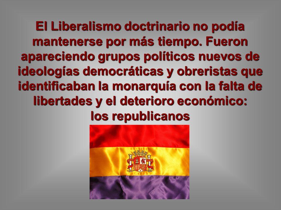 El Liberalismo doctrinario no podía mantenerse por más tiempo. Fueron apareciendo grupos políticos nuevos de ideologías democráticas y obreristas que