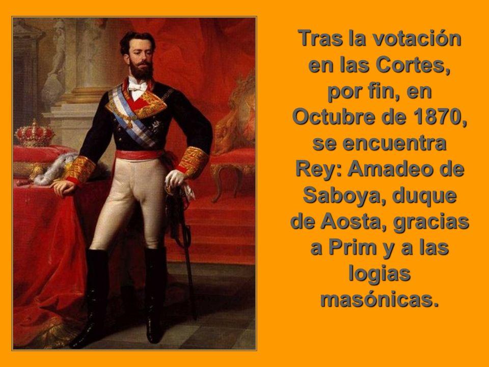 Tras la votación en las Cortes, por fin, en Octubre de 1870, se encuentra Rey: Amadeo de Saboya, duque de Aosta, gracias a Prim y a las logias masónic