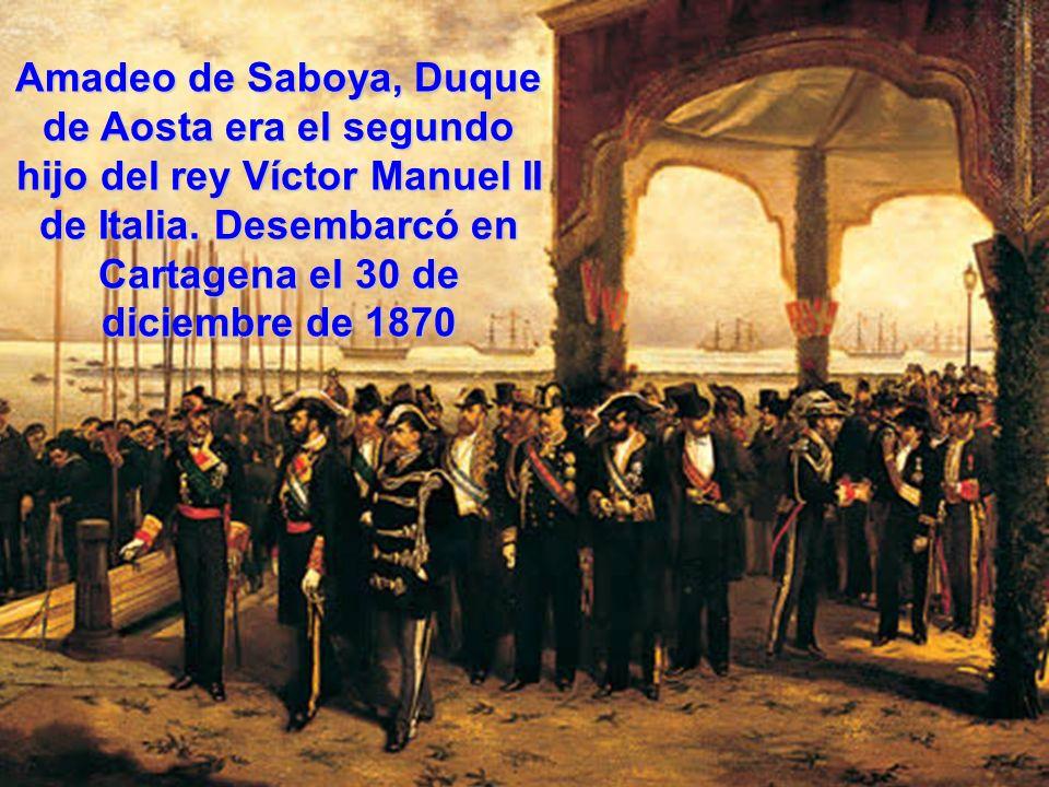 Amadeo de Saboya, Duque de Aosta era el segundo hijo del rey Víctor Manuel II de Italia. Desembarcó en Cartagena el 30 de diciembre de 1870