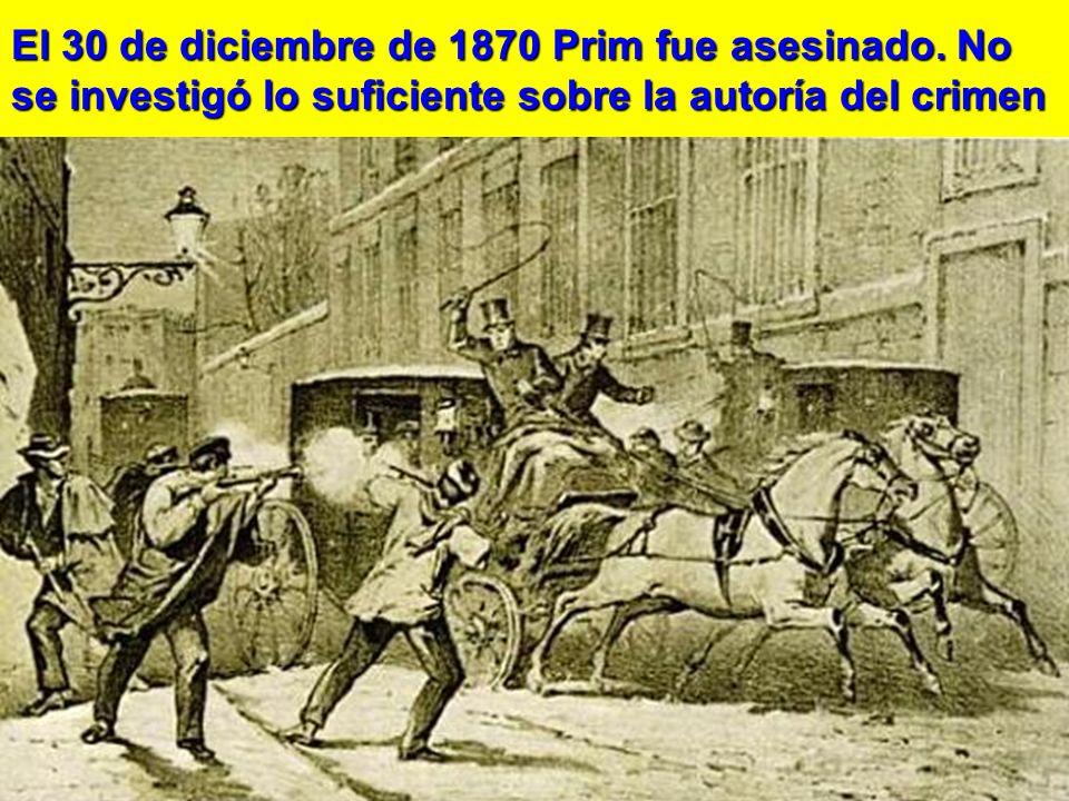 El 30 de diciembre de 1870 Prim fue asesinado. No se investigó lo suficiente sobre la autoría del crimen