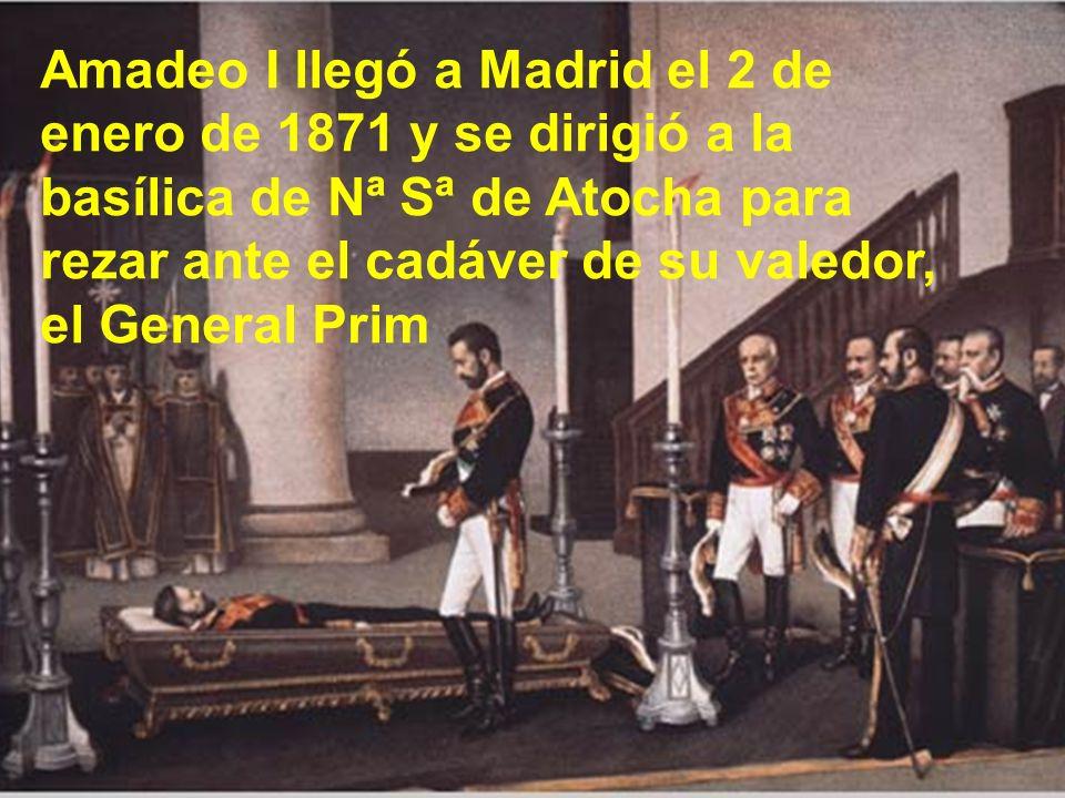 Amadeo I llegó a Madrid el 2 de enero de 1871 y se dirigió a la basílica de Nª Sª de Atocha para rezar ante el cadáver de su valedor, el General Prim