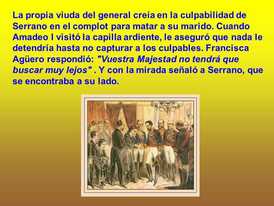 La propia viuda del general creía en la culpabilidad de Serrano en el complot para matar a su marido. Cuando Amadeo I visitó la capilla ardiente, le a
