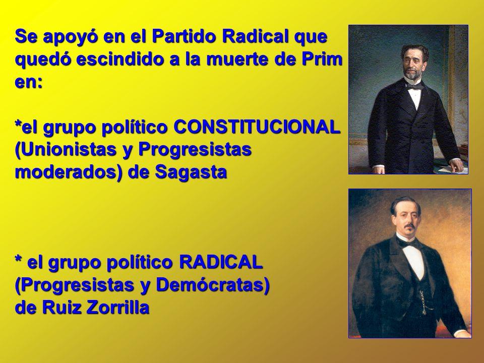 Se apoyó en el Partido Radical que quedó escindido a la muerte de Prim en: *el grupo político CONSTITUCIONAL (Unionistas y Progresistas moderados) de
