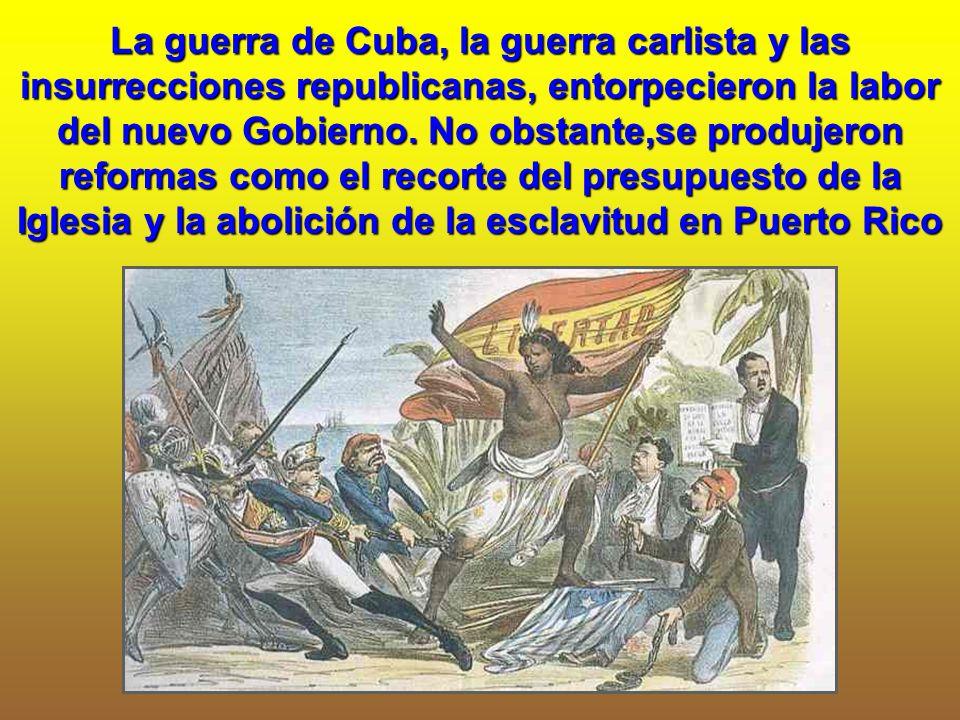 La guerra de Cuba, la guerra carlista y las insurrecciones republicanas, entorpecieron la labor del nuevo Gobierno. No obstante,se produjeron reformas