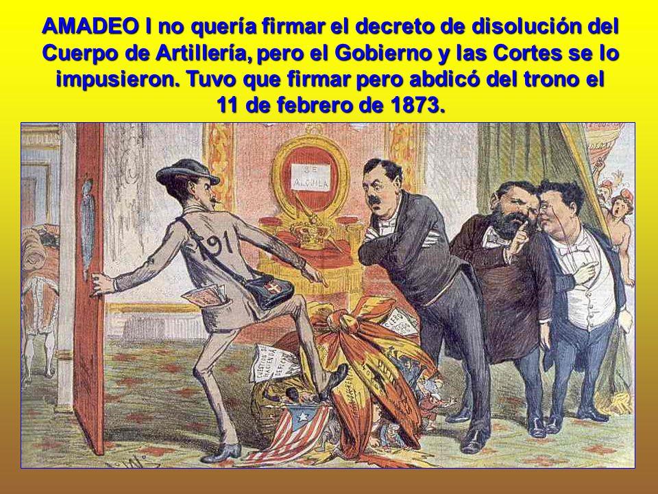 AMADEO I no quería firmar el decreto de disolución del Cuerpo de Artillería, pero el Gobierno y las Cortes se lo impusieron. Tuvo que firmar pero abdi