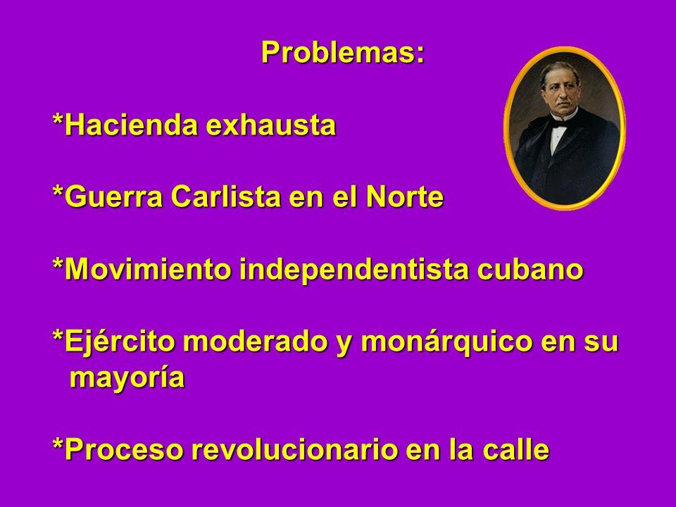 Problemas: *Hacienda exhausta *Guerra Carlista en el Norte *Movimiento independentista cubano *Ejército moderado y monárquico en su mayoría mayoría *P