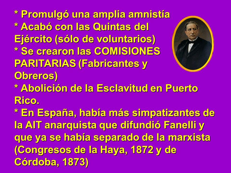 * Promulgó una amplia amnistía * Acabó con las Quintas del Ejército (sólo de voluntarios) * Se crearon las COMISIONES PARITARIAS (Fabricantes y Obrero