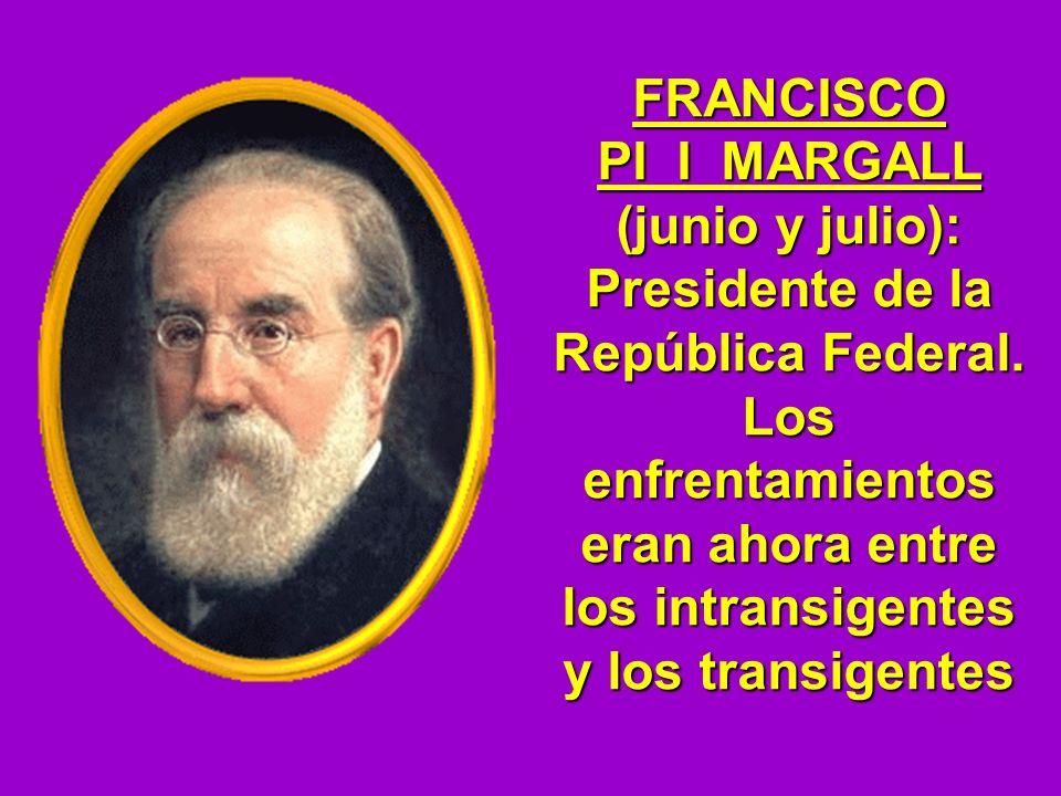 FRANCISCO PI I MARGALL (junio y julio): Presidente de la República Federal. Los enfrentamientos eran ahora entre los intransigentes y los transigentes
