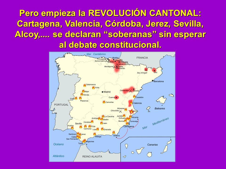 Pero empieza la REVOLUCIÓN CANTONAL: Cartagena, Valencia, Córdoba, Jerez, Sevilla, Alcoy,.... se declaran soberanas sin esperar al debate constitucion