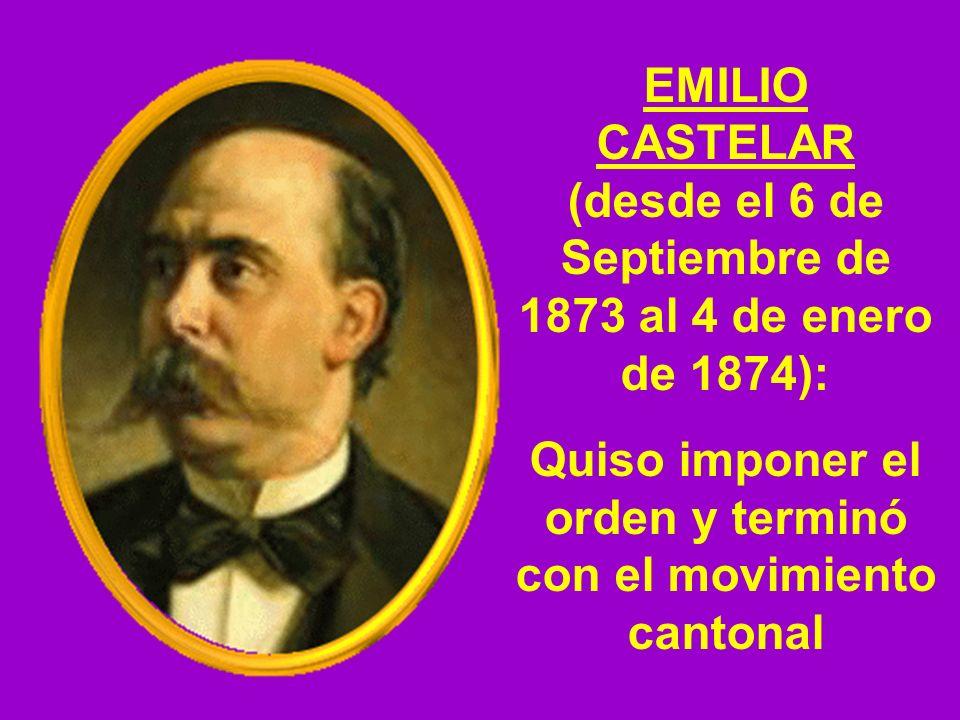 EMILIO CASTELAR (desde el 6 de Septiembre de 1873 al 4 de enero de 1874): Quiso imponer el orden y terminó con el movimiento cantonal