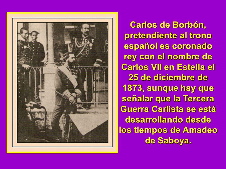 Carlos de Borbón, pretendiente al trono español es coronado rey con el nombre de Carlos VII en Estella el 25 de diciembre de 1873, aunque hay que seña