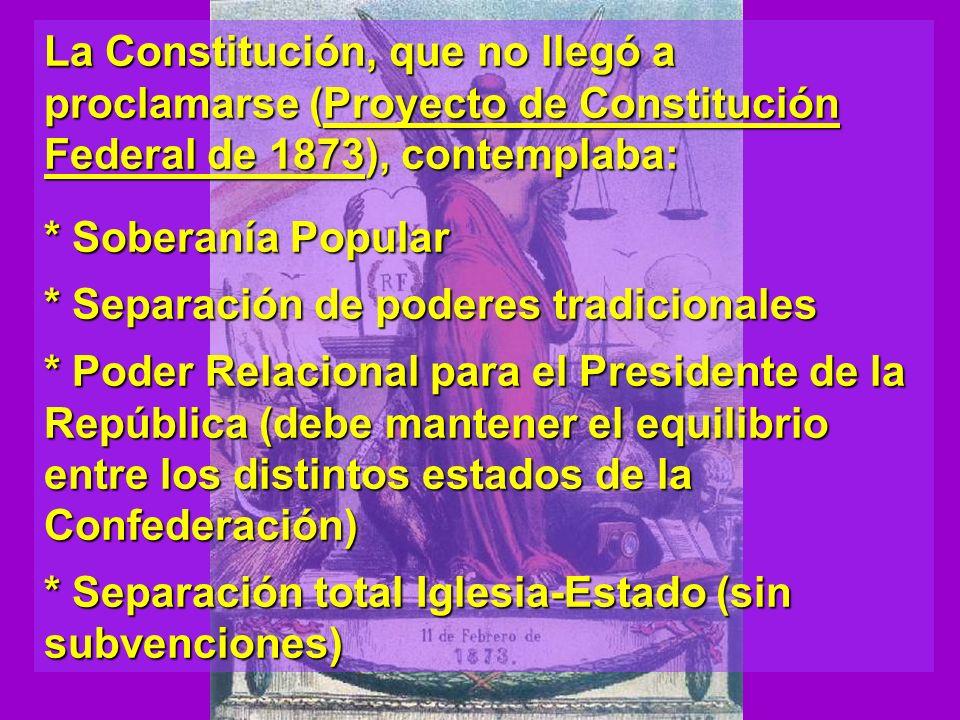 La Constitución, que no llegó a proclamarse (Proyecto de Constitución Federal de 1873), contemplaba: * Soberanía Popular * Separación de poderes tradi