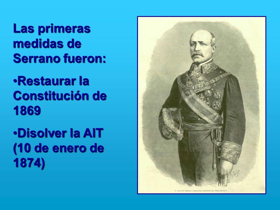 Las primeras medidas de Serrano fueron: Restaurar la Constitución de 1869Restaurar la Constitución de 1869 Disolver la AIT (10 de enero de 1874)Disolv