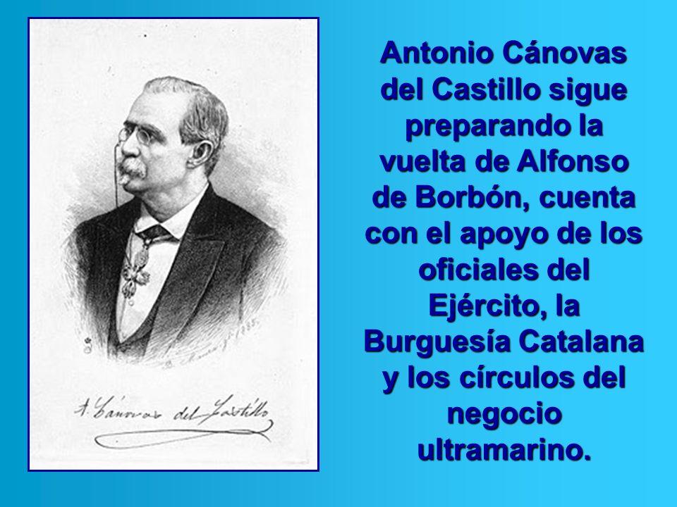 Antonio Cánovas del Castillo sigue preparando la vuelta de Alfonso de Borbón, cuenta con el apoyo de los oficiales del Ejército, la Burguesía Catalana