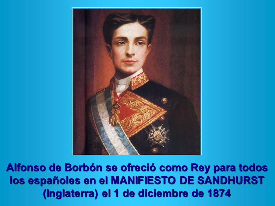 Alfonso de Borbón se ofreció como Rey para todos los españoles en el MANIFIESTO DE SANDHURST (Inglaterra) el 1 de diciembre de 1874