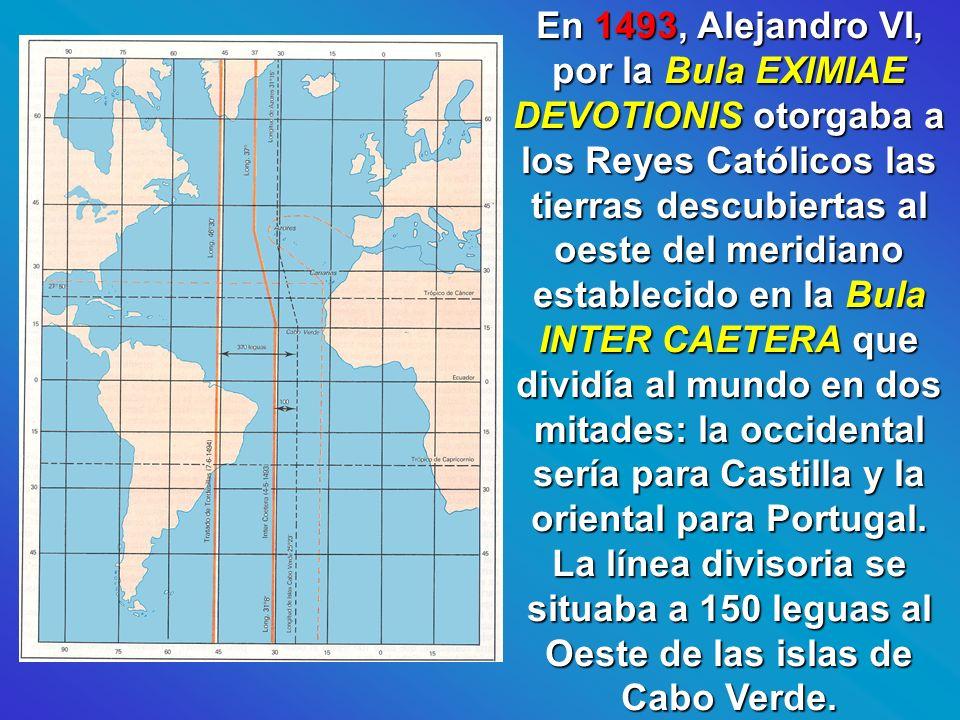 En 1493, Alejandro VI, por la Bula EXIMIAE DEVOTIONIS otorgaba a los Reyes Católicos las tierras descubiertas al oeste del meridiano establecido en la