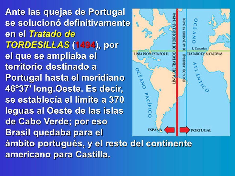 Ante las quejas de Portugal se solucionó definitivamente en el Tratado de TORDESILLAS (1494), por el que se ampliaba el territorio destinado a Portuga