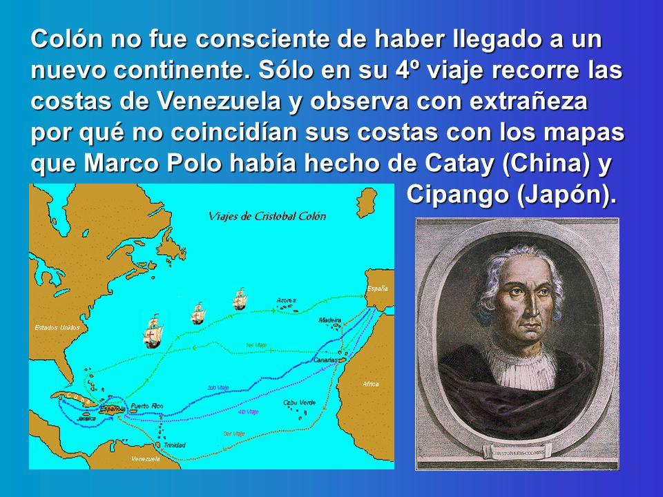 Colón no fue consciente de haber llegado a un nuevo continente. Sólo en su 4º viaje recorre las costas de Venezuela y observa con extrañeza por qué no